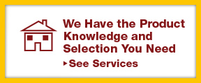 We have the product knowledge and selection you need